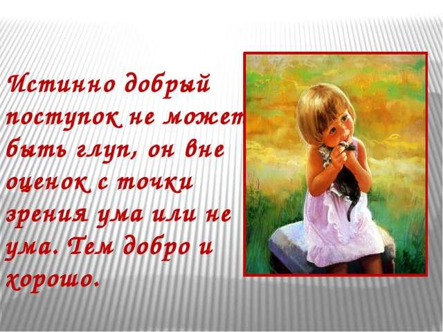 Истинно добрый поступок не может быть глуп, он вне оценок с точки зрения ума...