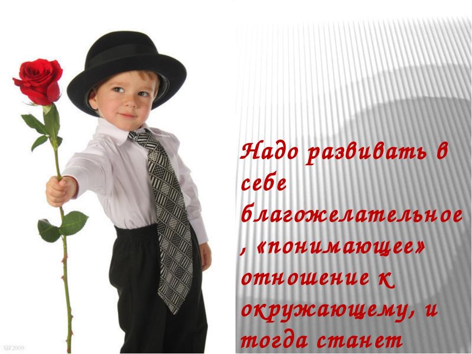 Надо развивать в себе благожелательное, «понимающее» отношение к окружающему,...