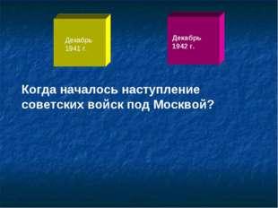 Когда началось наступление советских войск под Москвой? Декабрь 1941 г. Декаб