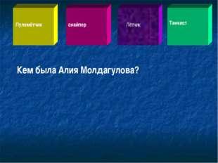 Кем была Алия Молдагулова? Пулемётчик снайпер Лётчик Танкист