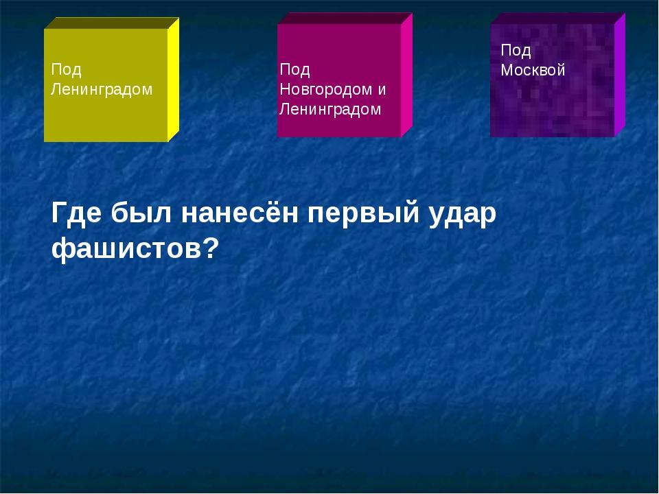Где был нанесён первый удар фашистов? Под Ленинградом Под Новгородом и Ленинг...