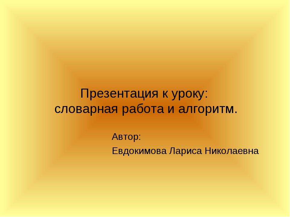 Презентация к уроку: словарная работа и алгоритм. Автор: Евдокимова Лариса Ни...