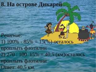 Решение: 1) 100% - 85% = 15(%) осталось проплыть флотилии 2) 270 : 100 15% =