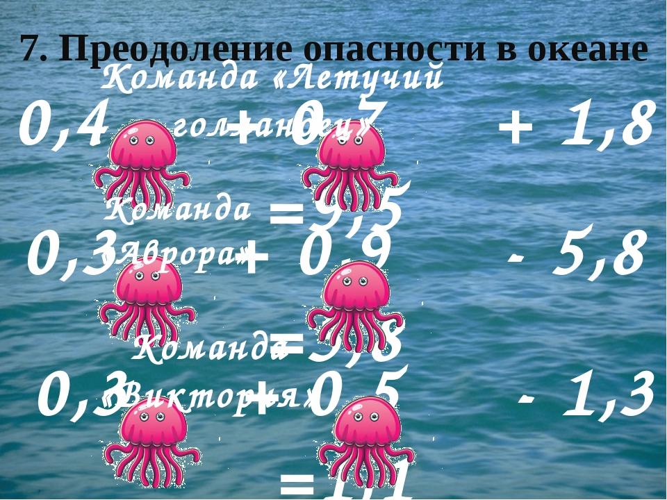 7. Преодоление опасности в океане 0,4 + 0,7 + 1,8 =9,5 0,3 + 0,9 - 5,8 =3,8 0...