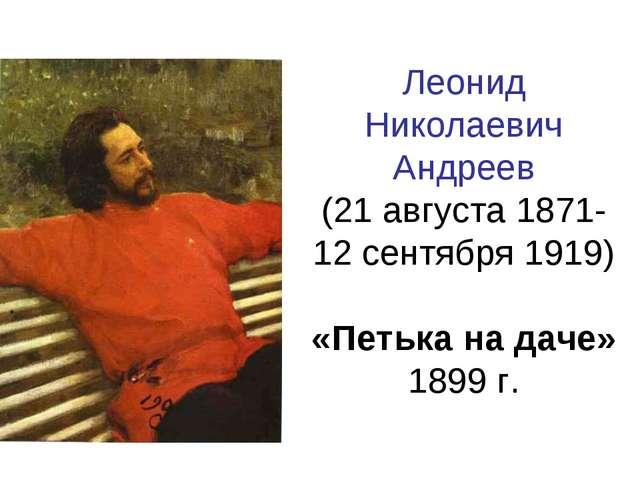 Леонид Николаевич Андреев (21 августа 1871-12 сентября 1919) «Петька на даче»...