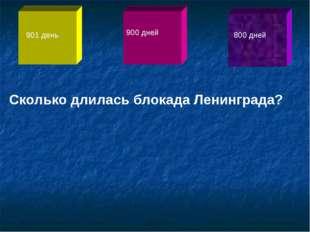 Сколько длилась блокада Ленинграда? 901 день 900 дней 800 дней
