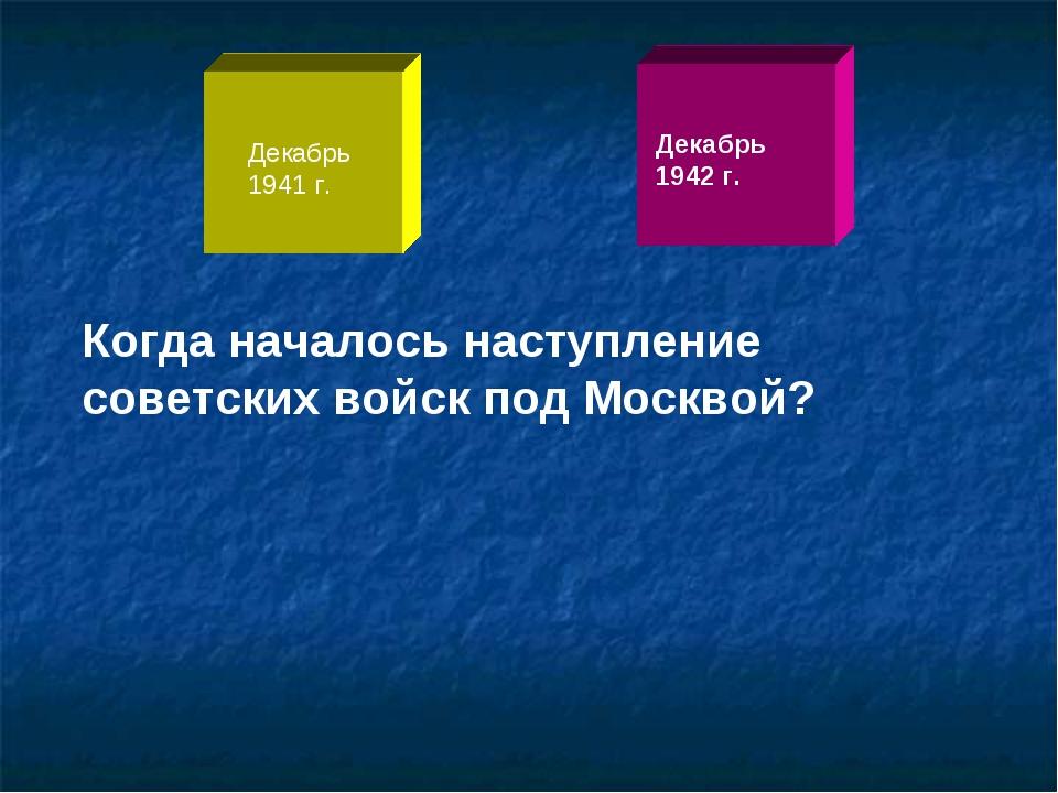 Когда началось наступление советских войск под Москвой? Декабрь 1941 г. Декаб...