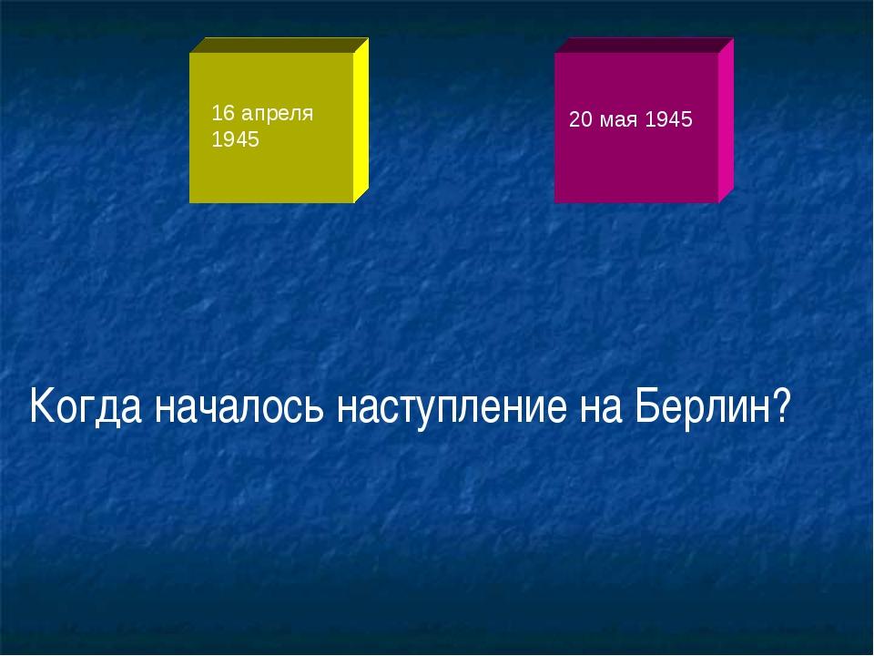 16 апреля 1945 20 мая 1945 Когда началось наступление на Берлин?