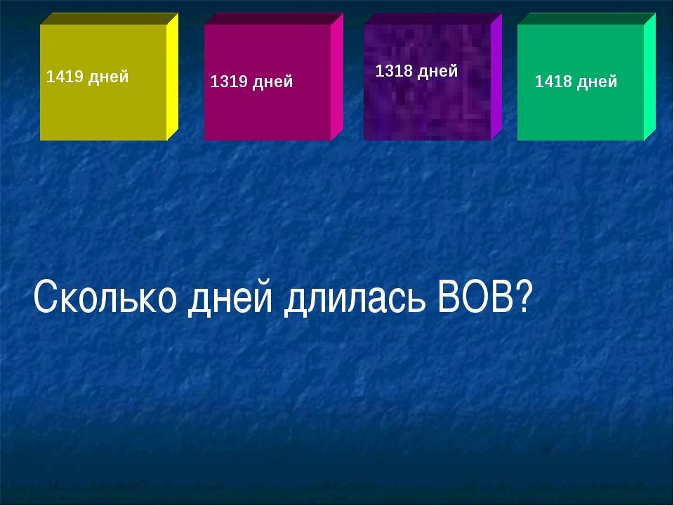 1419 дней 1319 дней 1318 дней 1418 дней Сколько дней длилась ВОВ?