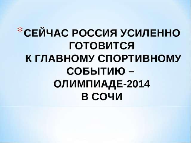 СЕЙЧАС РОССИЯ УСИЛЕННО ГОТОВИТСЯ К ГЛАВНОМУ СПОРТИВНОМУ СОБЫТИЮ – ОЛИМПИАДЕ-2...