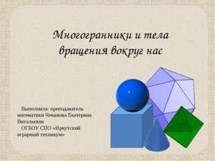 Многогранники и тела вращения вокруг нас Выполнила: преподаватель математики