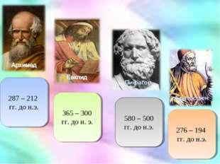 287 – 212 гг. до н.э. 365 – 300 гг. до н. э. 580 – 500 гг. до н.э. 276 – 194
