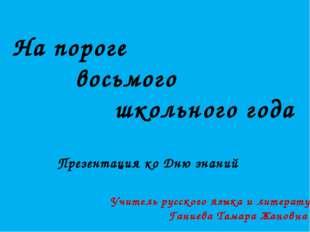 На пороге восьмого школьного года Презентация ко Дню знаний Учитель русского