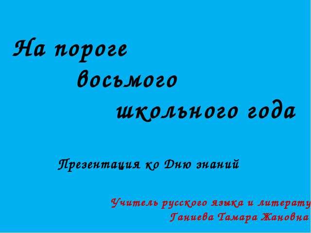 На пороге восьмого школьного года Презентация ко Дню знаний Учитель русского...