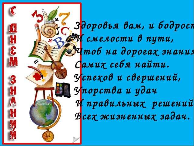 Здоровья вам, и бодрости, И смелости в пути, Чтоб на дорогах знания Самих себ...
