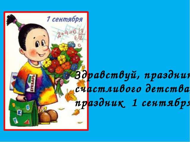 Здравствуй, праздник счастливого детства, праздник 1 сентября!