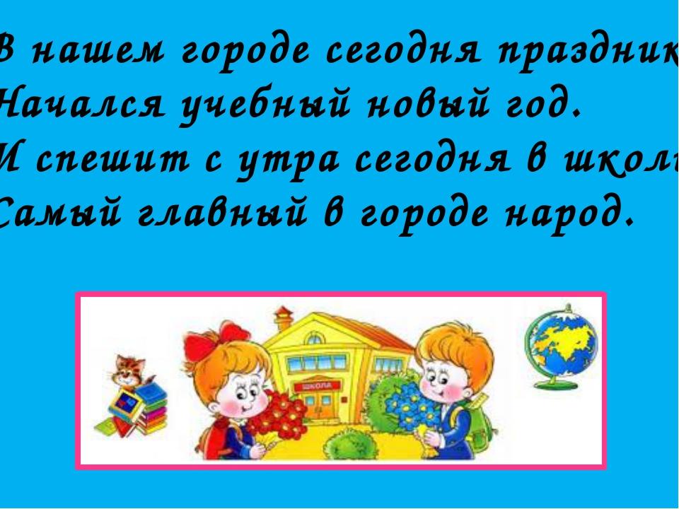 В нашем городе сегодня праздник – Начался учебный новый год. И спешит с утра...
