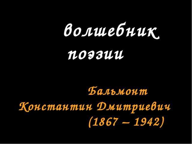волшебник поэзии Бальмонт Константин Дмитриевич (1867 – 1942)