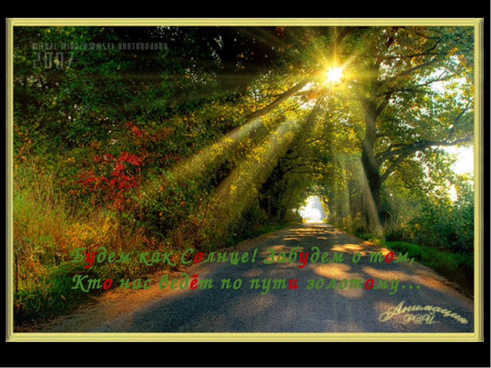 Будем как Солнце! Забудем о том, Кто нас ведёт по пути золотому…