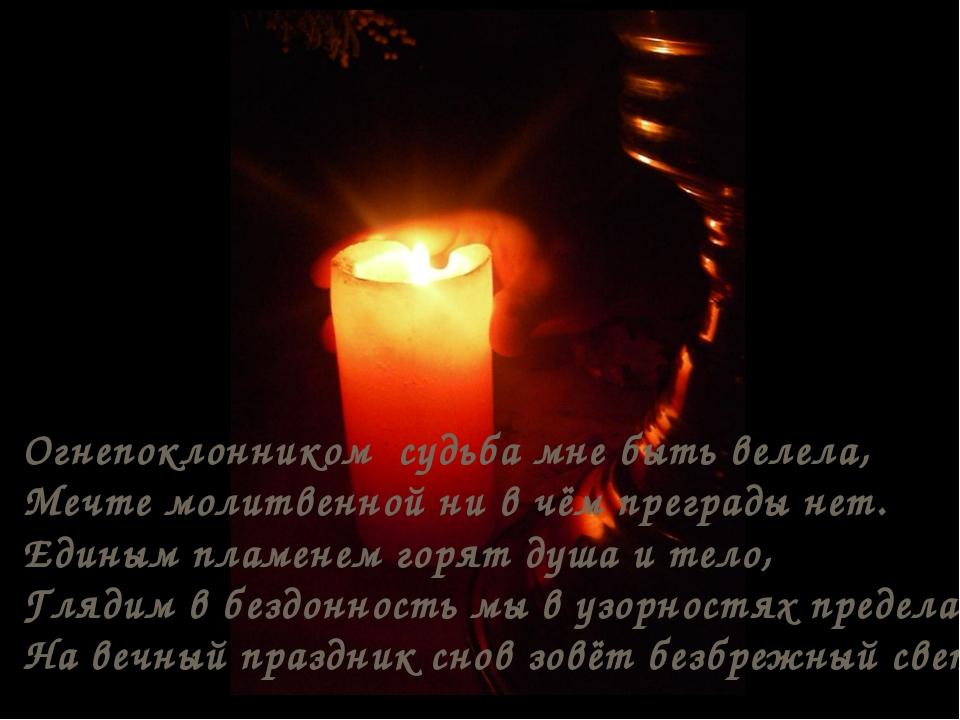 Огнепоклонником судьба мне быть велела, Мечте молитвенной ни в чём преграды н...