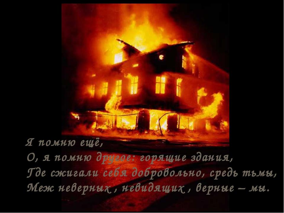 Я помню ещё, О, я помню другое: горящие здания, Где сжигали себя добровольно,...