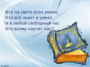 Кто на свете всех умнее, Кто всё знает и умеет, И в любой свободный час Кто
