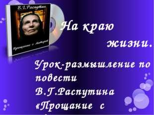 Урок-размышление по повести В.Г.Распутина «Прощание с Матёрой» На краю жизни…