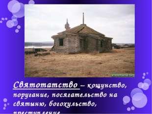 Святотатство – кощунство, поругание, посягательство на святыню, богохульство,