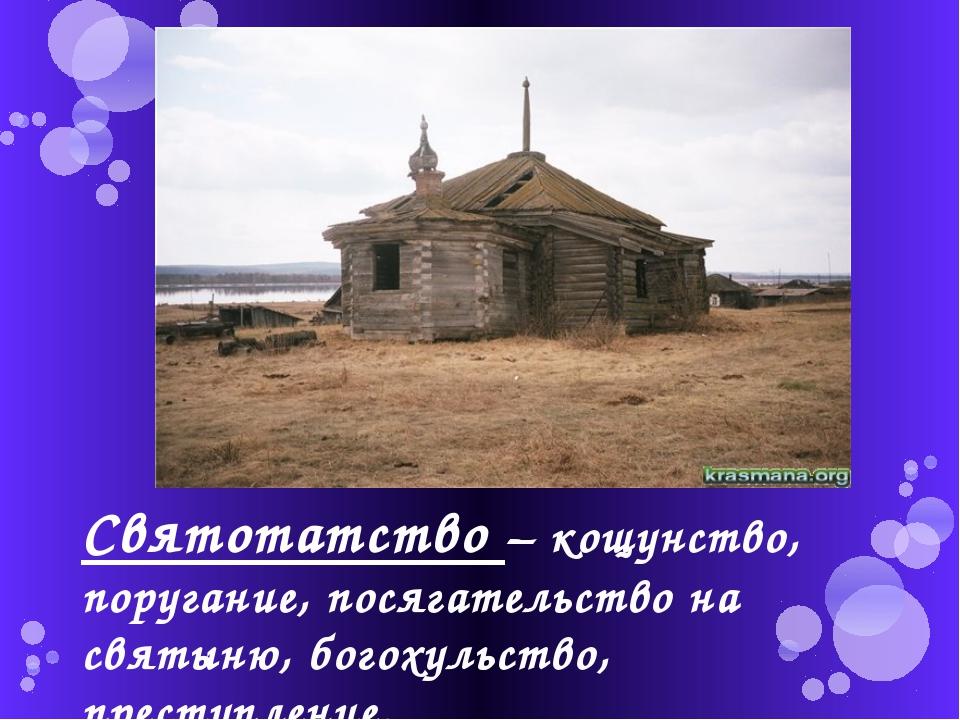 Святотатство – кощунство, поругание, посягательство на святыню, богохульство,...