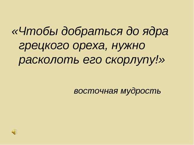 «Чтобы добраться до ядра грецкого ореха, нужно расколоть его скорлупу!» восто...