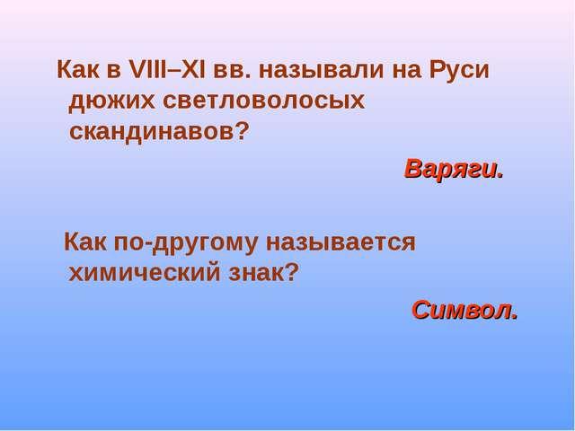 Как в VIII–ХI вв. называли на Руси дюжих светловолосых скандинавов? Варяги....
