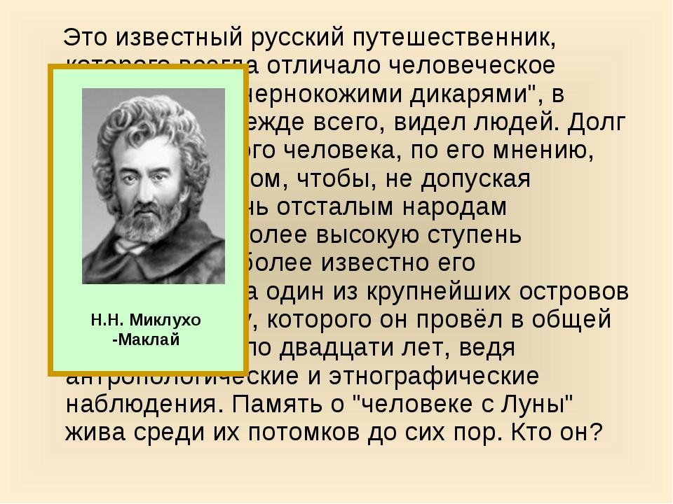 Это известный русский путешественник, которого всегда отличало человеческое...