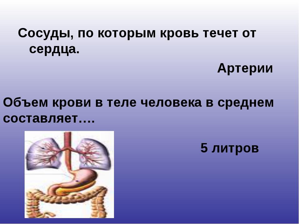 Сосуды, по которым кровь течет от сердца. Артерии Объем крови в теле человека...