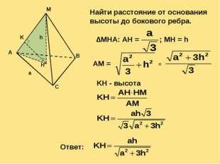 A M B C H a h K Найти расстояние от основания высоты до бокового ребра.