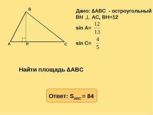 Дано: ∆ABC - остроугольный BH AC, BH=12 sin A= sin C= Найти площадь ∆ABC Отве