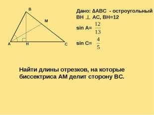 Дано: ∆ABC - остроугольный BH AC, BH=12 sin A= sin C= Найти длины отрезков, н