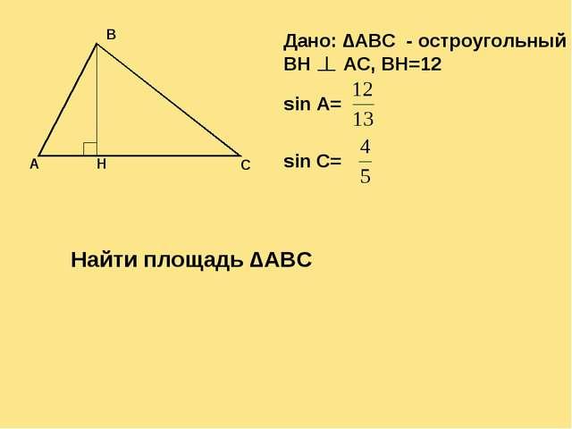 Дано: ∆ABC - остроугольный BH AC, BH=12 sin A= sin C= Найти площадь ∆ABC