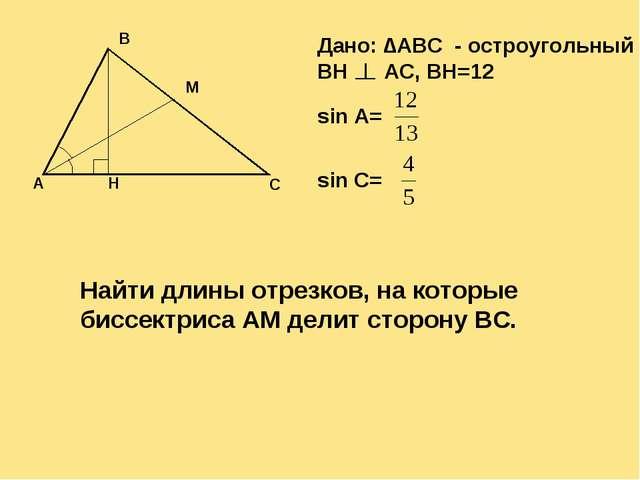 Дано: ∆ABC - остроугольный BH AC, BH=12 sin A= sin C= Найти длины отрезков, н...