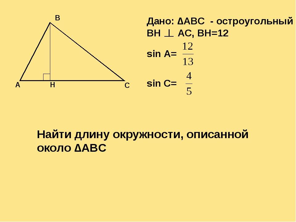 Дано: ∆ABC - остроугольный BH AC, BH=12 sin A= sin C= Найти длину окружности,...
