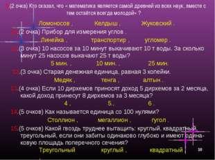 * 9.(2 очка) Кто сказал, что « математика является самой древней из всех наук