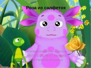 Роза из салфеток Учитель начальных классов МБОУ СОШ № 8 г. Моздока Сук Натали