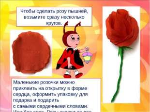 Чтобы сделать розу пышней, возьмите сразу несколько кругов. Маленькие розочки