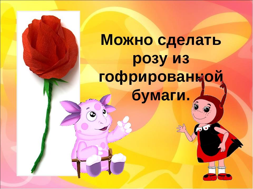Можно сделать розу из гофрированной бумаги.