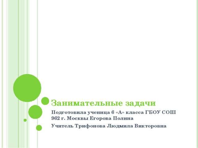 Занимательные задачи Подготовила ученица 6 «А» класса ГБОУ СОШ 962 г. Москвы...