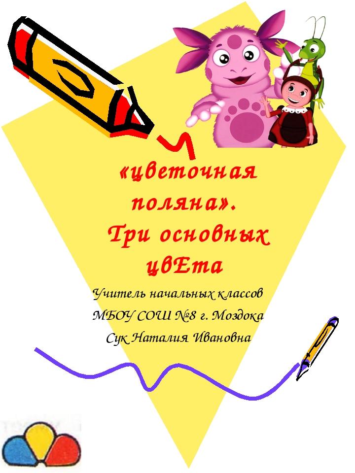 «цветочная поляна». Три основных цвЕта Учитель начальных классов МБОУ СОШ № 8...