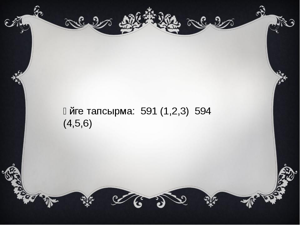 Үйге тапсырма: 591 (1,2,3) 594 (4,5,6)