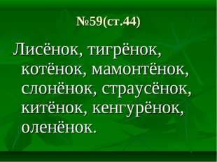 №59(ст.44) Лисёнок, тигрёнок, котёнок, мамонтёнок, слонёнок, страусёнок, китё