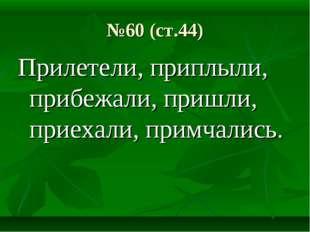 №60 (ст.44) Прилетели, приплыли, прибежали, пришли, приехали, примчались.