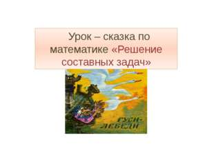 Урок – сказка по математике «Решение составных задач»