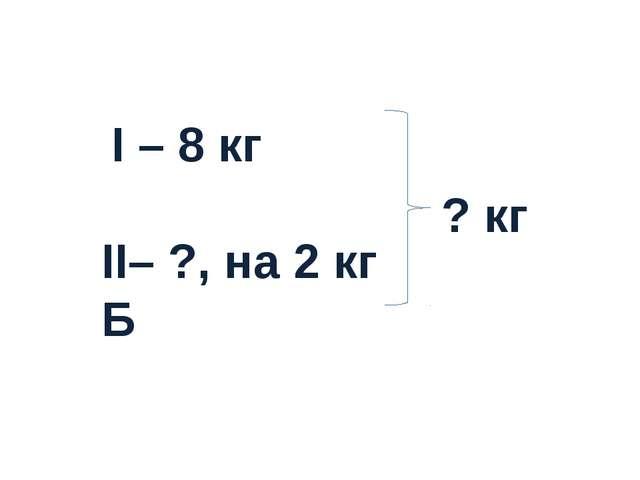I – 8 кг II– ?, на 2 кг Б ? кг